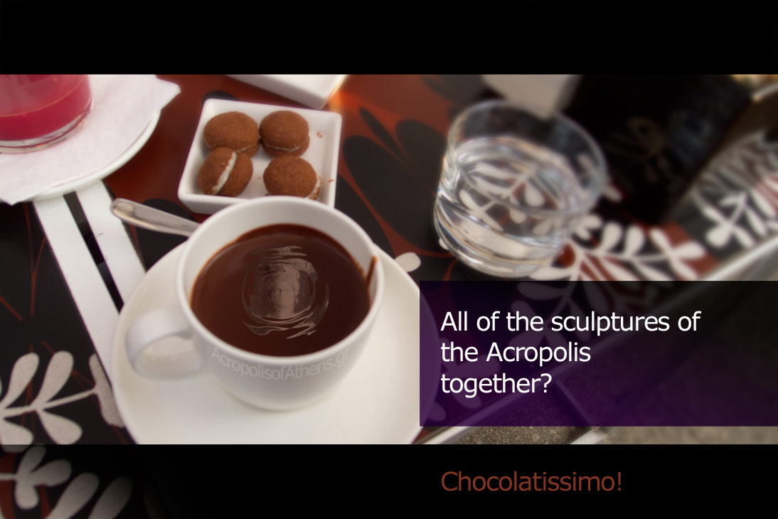 All of the sculptures of the Acropolis together? Chocolatissimo!